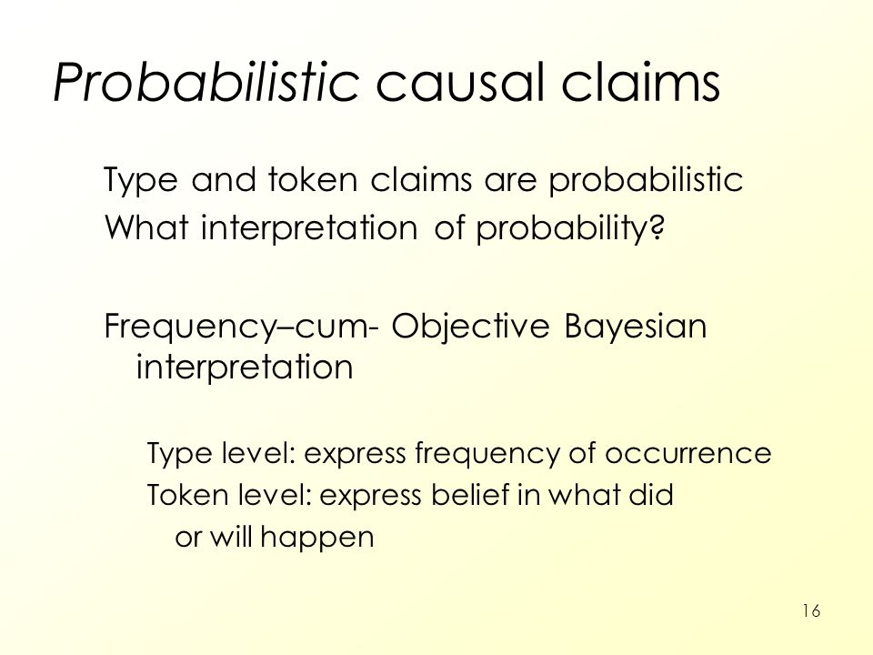 16 Probabilistic Probabilistic causal claims Type and token claims are probabilistic What interpretation of probability.
