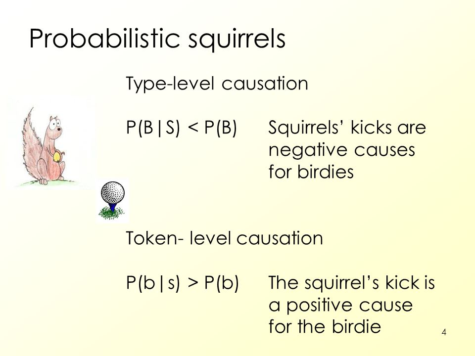 4 Probabilistic squirrels Type-level causation P(B|S) < P(B)Squirrels' kicks are negative causes for birdies Token- level causation P(b|s) > P(b)The squirrel's kick is a positive cause for the birdie