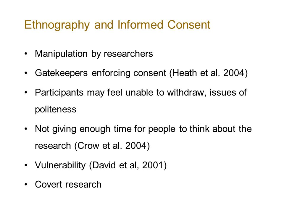 Ethnography and Informed Consent Manipulation by researchers Gatekeepers enforcing consent (Heath et al.
