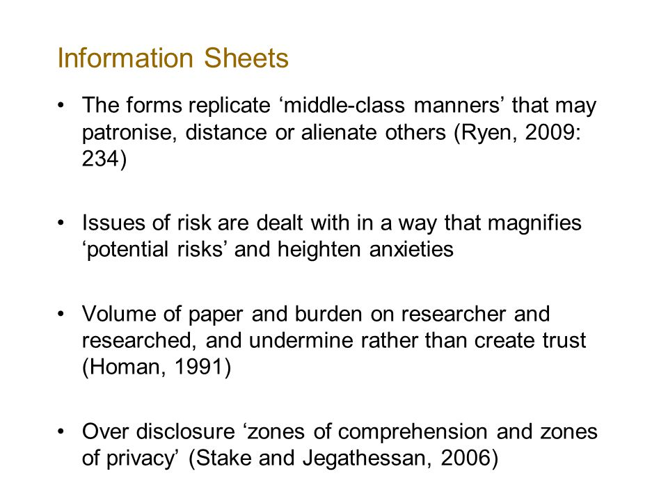 Information Sheets The forms replicate 'middle-class manners' that may patronise, distance or alienate others (Ryen, 2009: 234) Issues of risk are dealt with in a way that magnifies 'potential risks' and heighten anxieties Volume of paper and burden on researcher and researched, and undermine rather than create trust (Homan, 1991) Over disclosure 'zones of comprehension and zones of privacy' (Stake and Jegathessan, 2006)