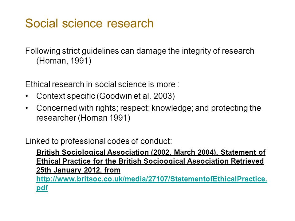 Social science research Following strict guidelines can damage the integrity of research (Homan, 1991) Ethical research in social science is more : Context specific (Goodwin et al.