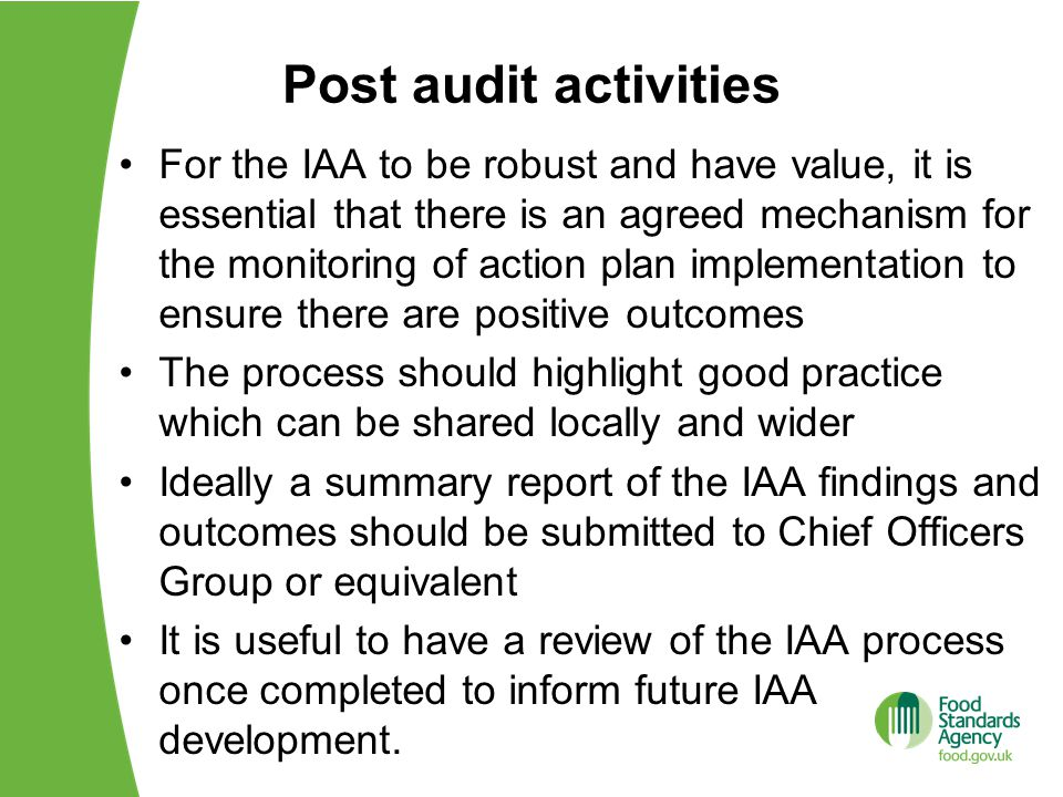 Post audit activities For the IAA to be robust and have value, it is essential that there is an agreed mechanism for the monitoring of action plan implementation to ensure there are positive outcomes The process should highlight good practice which can be shared locally and wider Ideally a summary report of the IAA findings and outcomes should be submitted to Chief Officers Group or equivalent It is useful to have a review of the IAA process once completed to inform future IAA development.