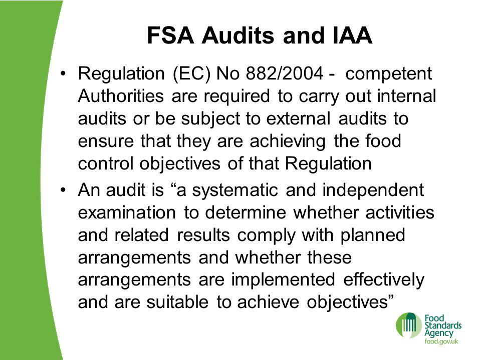 FSA Audits and IAA Regulation (EC) No 882/2004 - competent Authorities are required to carry out internal audits or be subject to external audits to ensure that they are achieving the food control objectives of that Regulation An audit is a systematic and independent examination to determine whether activities and related results comply with planned arrangements and whether these arrangements are implemented effectively and are suitable to achieve objectives