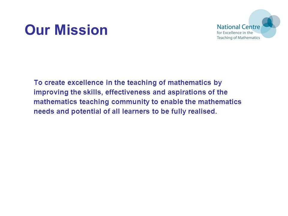 Our Mission To create excellence in the teaching of mathematics by improving the skills, effectiveness and aspirations of the mathematics teaching community to enable the mathematics needs and potential of all learners to be fully realised.