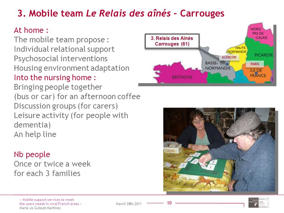 Titre présentation Sous titre Intervenant 10 At home : The mobile team propose : Individual relational support Psychosocial interventions Housing environment adaptation Into the nursing home : Bringing people together (bus or car) for an afternoon coffee Discussion groups (for carers) Leisure activity (for people with dementia) An help line 10 3.