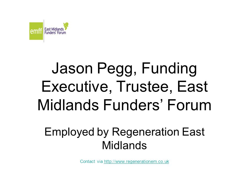 Jason Pegg, Funding Executive, Trustee, East Midlands Funders' Forum Employed by Regeneration East Midlands Contact via http://www.regenerationem.co.ukhttp://www.regenerationem.co.uk