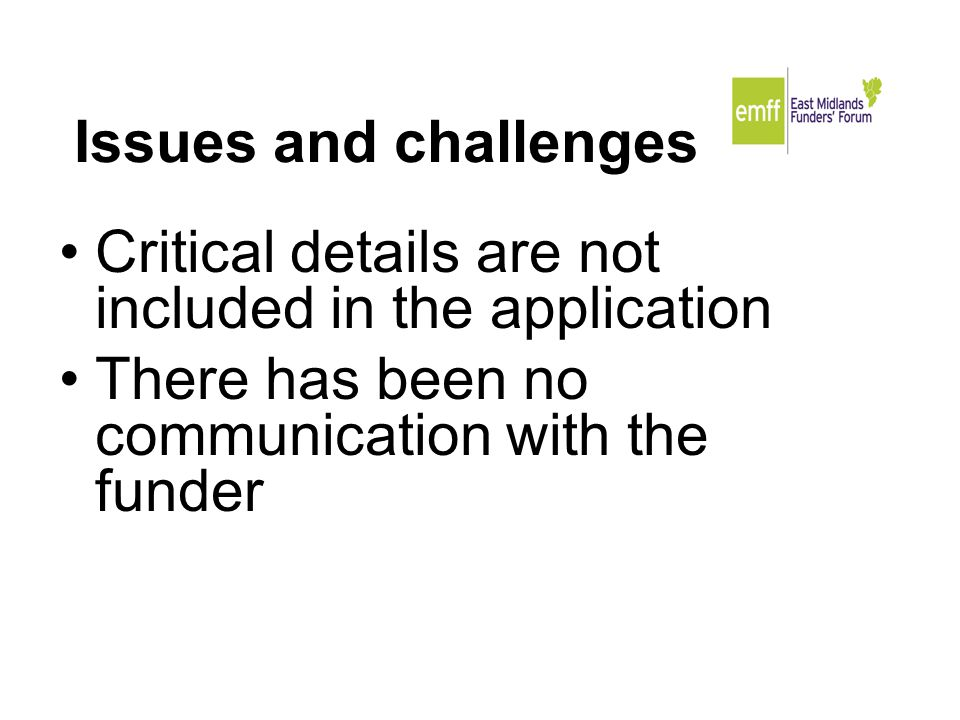 Issues and challenges Critical details are not included in the application There has been no communication with the funder