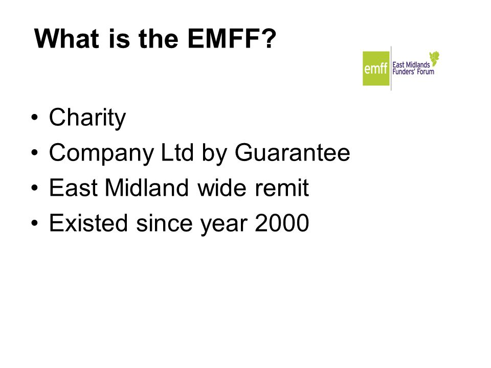 Charity Company Ltd by Guarantee East Midland wide remit Existed since year 2000 What is the EMFF