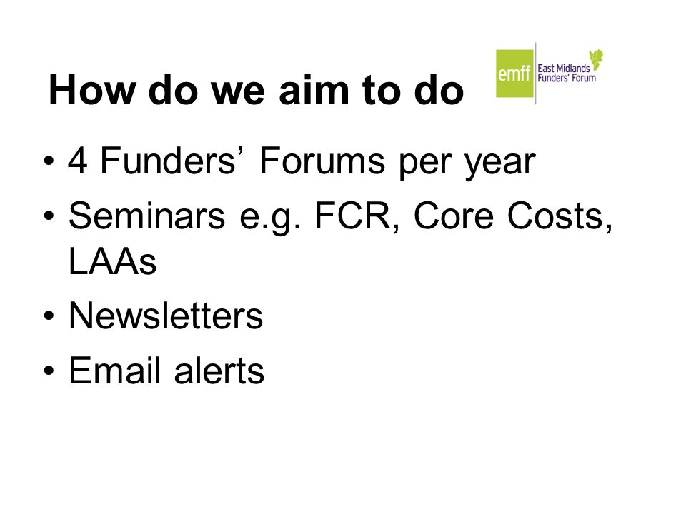 How do we aim to do it. 4 Funders' Forums per year Seminars e.g.