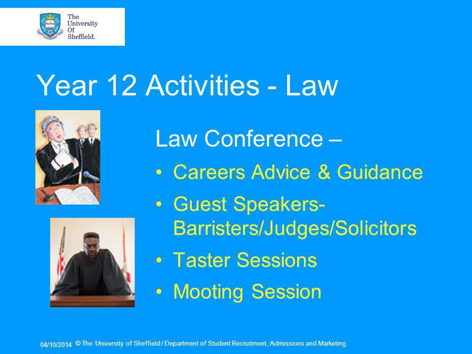 04/10/2014 © The University of Sheffield / Department of Student Recruitment, Admissions and Marketing Year 12 Activities - Law Law Conference – Careers Advice & Guidance Guest Speakers- Barristers/Judges/Solicitors Taster Sessions Mooting Session