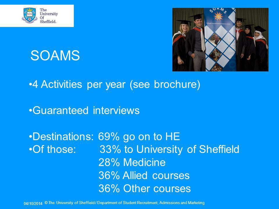 04/10/2014 © The University of Sheffield / Department of Student Recruitment, Admissions and Marketing SOAMS 4 Activities per year (see brochure) Guaranteed interviews Destinations: 69% go on to HE Of those: 33% to University of Sheffield 28% Medicine 36% Allied courses 36% Other courses