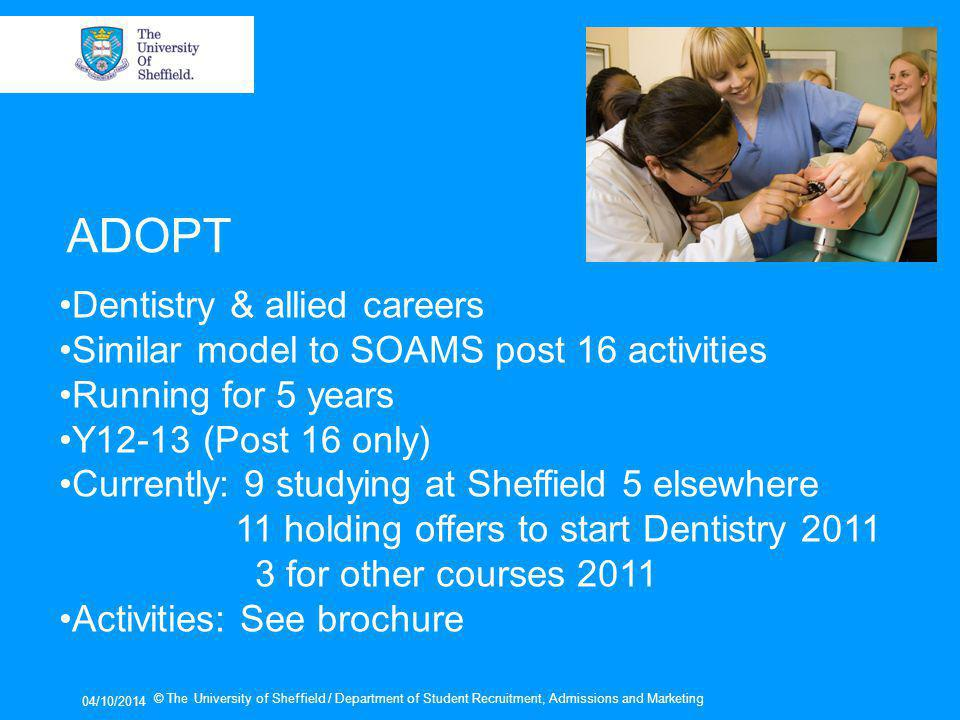 04/10/2014 © The University of Sheffield / Department of Student Recruitment, Admissions and Marketing ADOPT Dentistry & allied careers Similar model to SOAMS post 16 activities Running for 5 years Y12-13 (Post 16 only) Currently: 9 studying at Sheffield 5 elsewhere 11 holding offers to start Dentistry 2011 3 for other courses 2011 Activities: See brochure