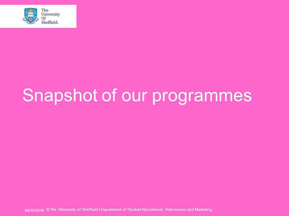 Snapshot of our programmes 04/10/2014 © The University of Sheffield / Department of Student Recruitment, Admissions and Marketing