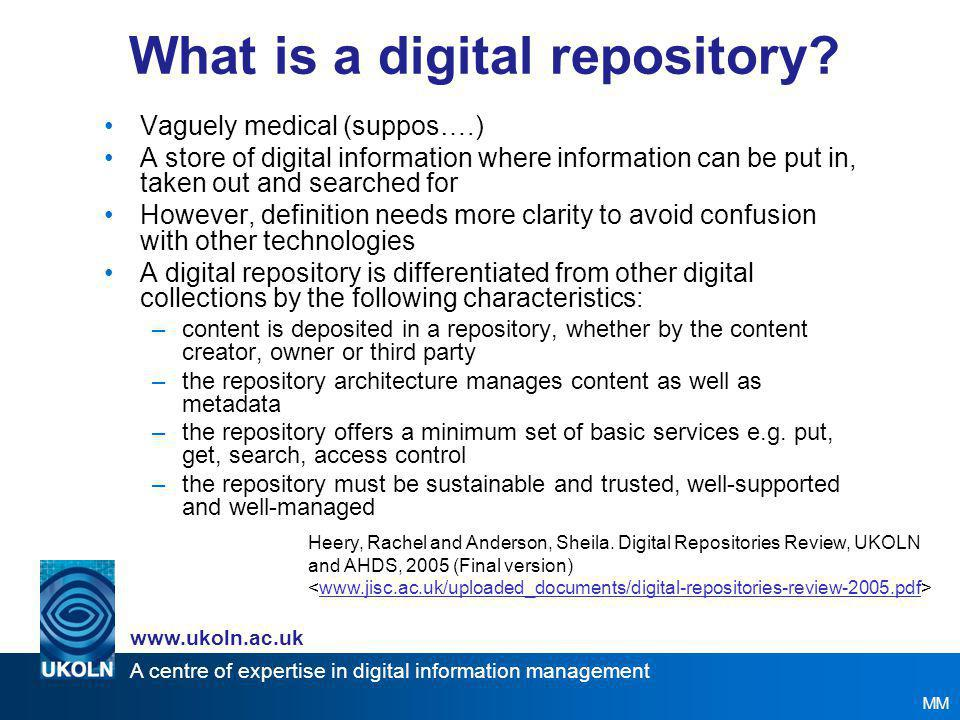 A centre of expertise in digital information management www.ukoln.ac.uk Content of Workshop Digital Repositories Presentation –Definition, types and examples –Repositories, the Information Environment and interoperability –Issues (General, Legal, Policies, Technical) –Work of JISC Digital Repositories Programme MM Activities –Based around hypothetical scenario of institution implementing a repository –Group discussion where participants adopt chosen 'roles', e.g.
