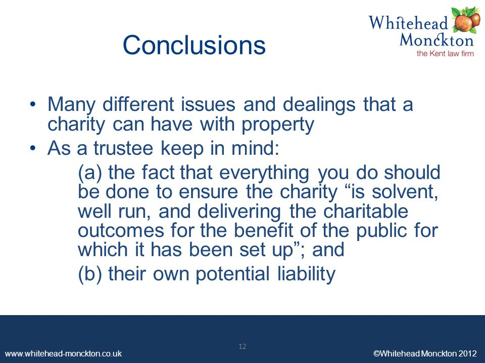 www.whitehead-monckton.co.uk ©Whitehead Monckton 2012 12 www.whitehead-monckton.co.uk ©Whitehead Monckton 2012 Conclusions Many different issues and dealings that a charity can have with property As a trustee keep in mind: (a) the fact that everything you do should be done to ensure the charity is solvent, well run, and delivering the charitable outcomes for the benefit of the public for which it has been set up ; and (b) their own potential liability 12