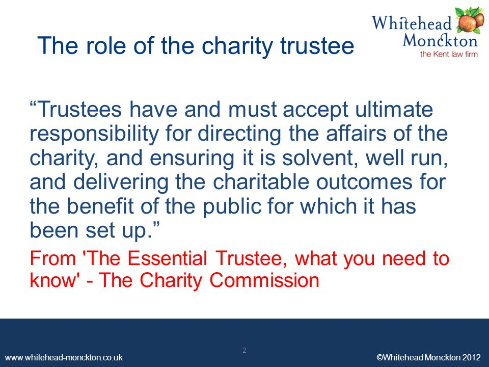 www.whitehead-monckton.co.uk ©Whitehead Monckton 2012 2 The role of the charity trustee Trustees have and must accept ultimate responsibility for directing the affairs of the charity, and ensuring it is solvent, well run, and delivering the charitable outcomes for the benefit of the public for which it has been set up. From The Essential Trustee, what you need to know - The Charity Commission 2