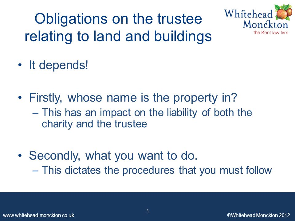 www.whitehead-monckton.co.uk ©Whitehead Monckton 2012 3 Obligations on the trustee relating to land and buildings It depends.
