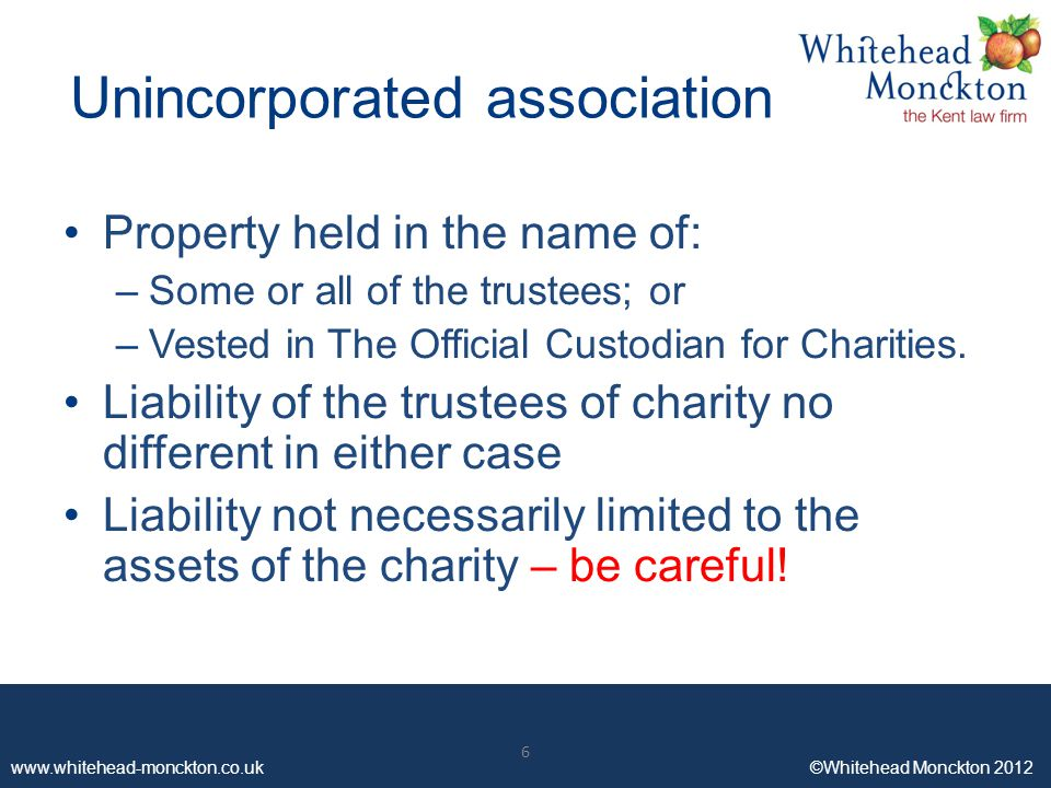 www.whitehead-monckton.co.uk ©Whitehead Monckton 2012 6 Unincorporated association Property held in the name of: –Some or all of the trustees; or –Vested in The Official Custodian for Charities.