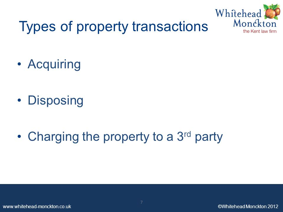 www.whitehead-monckton.co.uk ©Whitehead Monckton 2012 7 Types of property transactions Acquiring Disposing Charging the property to a 3 rd party 7
