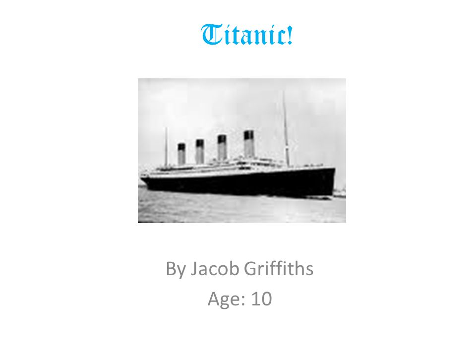 Titanic! By Jacob Griffiths Age: 10