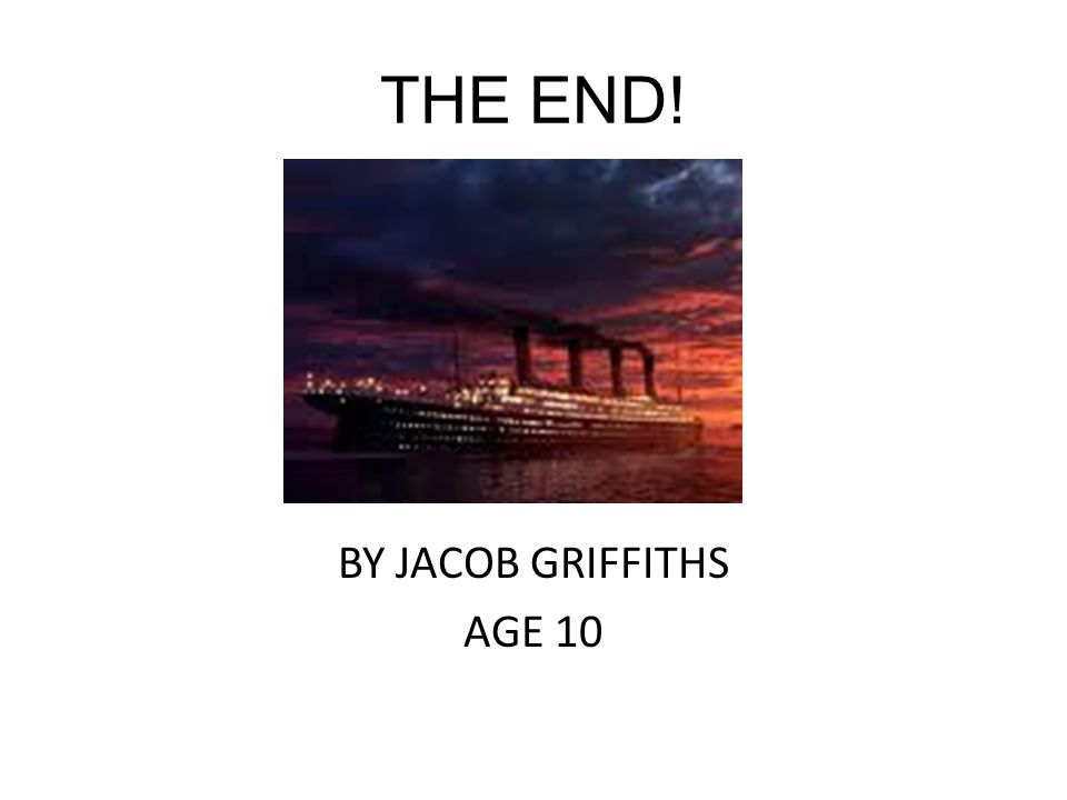 THE END! BY JACOB GRIFFITHS AGE 10
