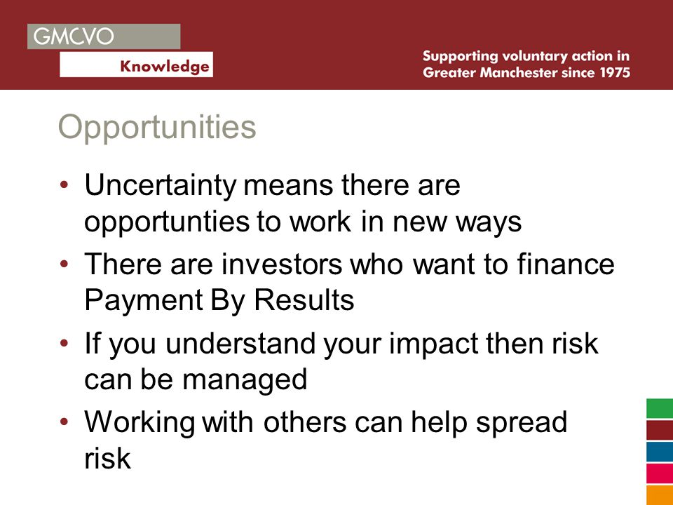 Opportunities Uncertainty means there are opportunties to work in new ways There are investors who want to finance Payment By Results If you understand your impact then risk can be managed Working with others can help spread risk