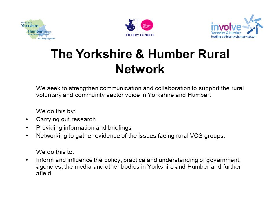 The Yorkshire & Humber Rural Network We seek to strengthen communication and collaboration to support the rural voluntary and community sector voice in Yorkshire and Humber.