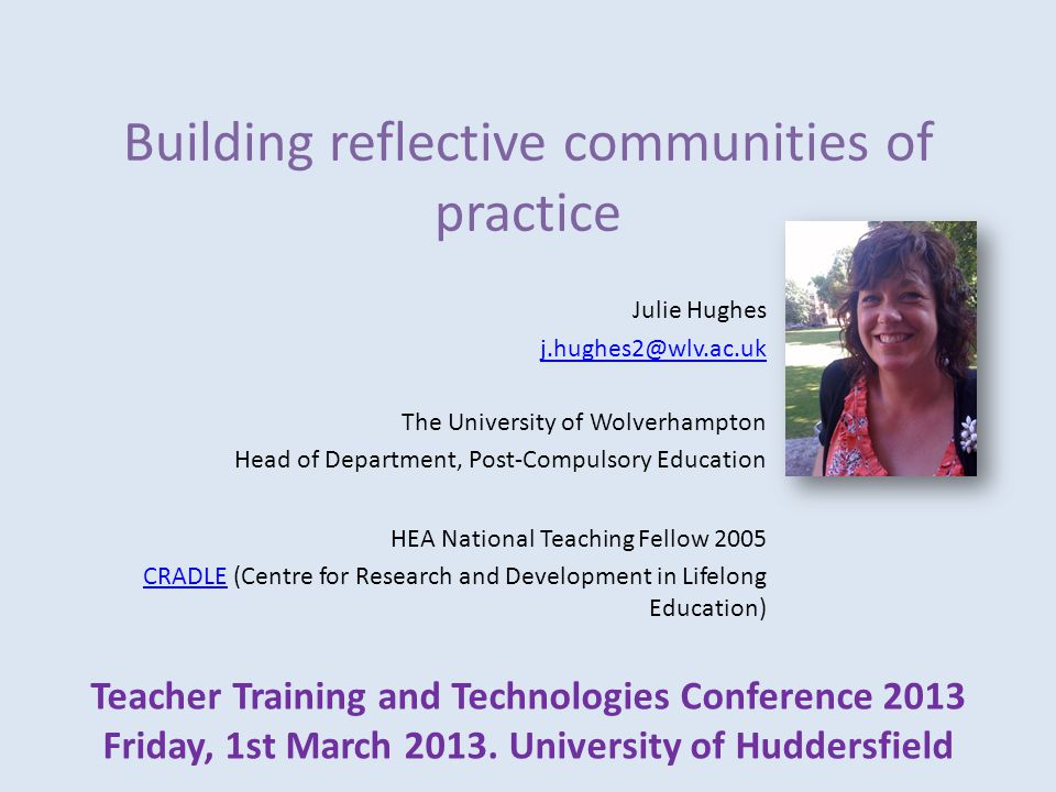 Building reflective communities of practice Julie Hughes j.hughes2@wlv.ac.uk The University of Wolverhampton Head of Department, Post-Compulsory Education HEA National Teaching Fellow 2005 CRADLECRADLE (Centre for Research and Development in Lifelong Education) Teacher Training and Technologies Conference 2013 Friday, 1st March 2013.