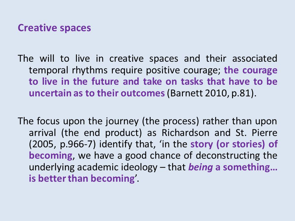 Creative spaces The will to live in creative spaces and their associated temporal rhythms require positive courage; the courage to live in the future and take on tasks that have to be uncertain as to their outcomes (Barnett 2010, p.81).