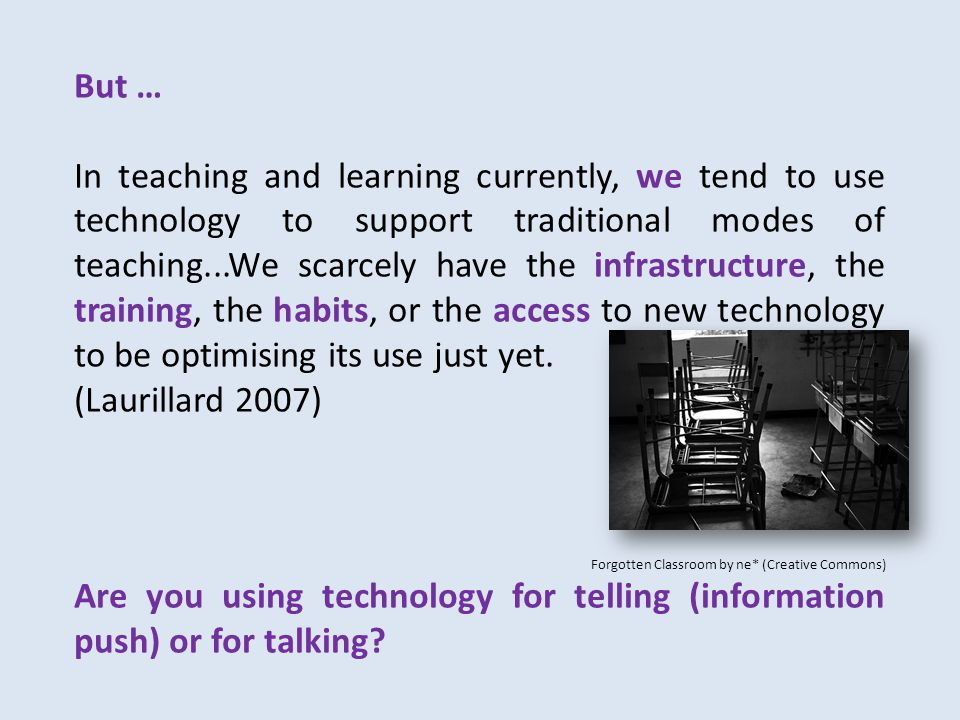 But … In teaching and learning currently, we tend to use technology to support traditional modes of teaching...We scarcely have the infrastructure, the training, the habits, or the access to new technology to be optimising its use just yet.