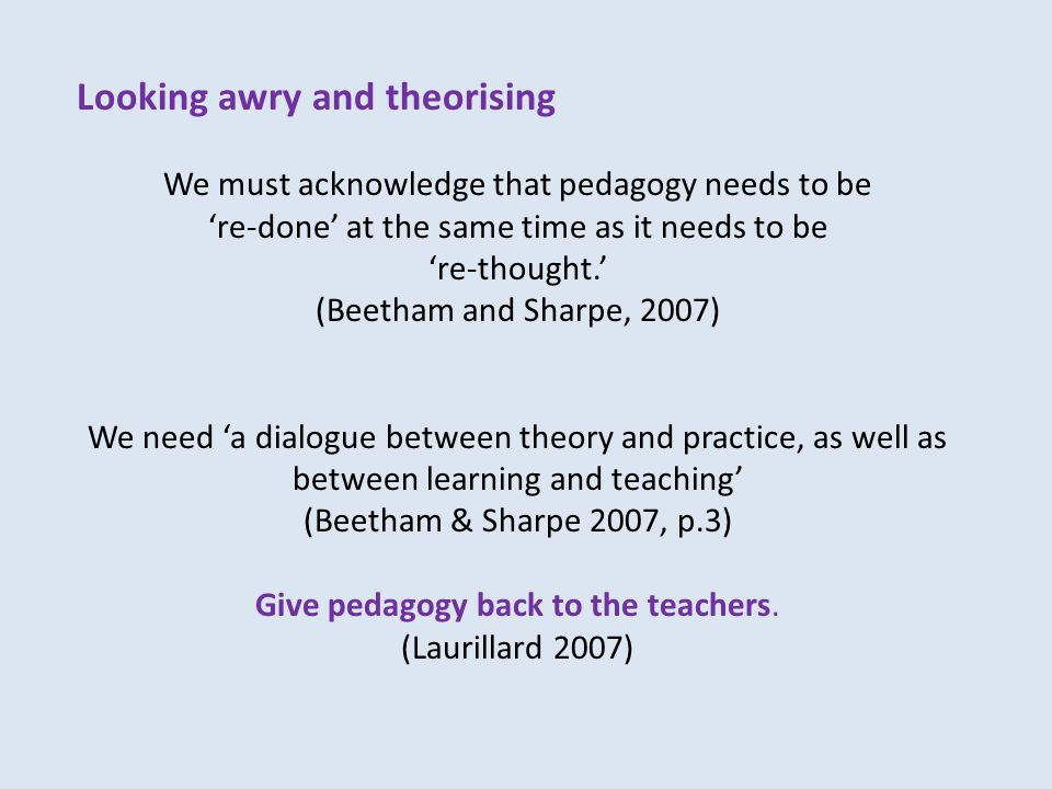 Looking awry and theorising We must acknowledge that pedagogy needs to be 're-done' at the same time as it needs to be 're-thought.' (Beetham and Sharpe, 2007) We need 'a dialogue between theory and practice, as well as between learning and teaching' (Beetham & Sharpe 2007, p.3) Give pedagogy back to the teachers.