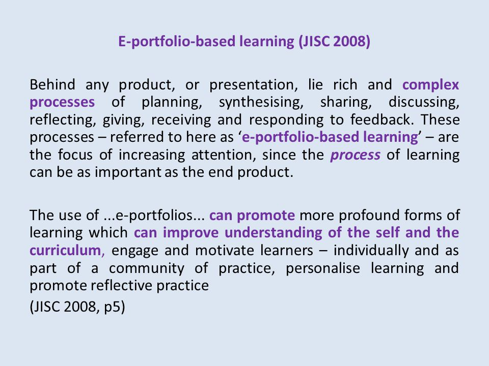 E-portfolio-based learning (JISC 2008) Behind any product, or presentation, lie rich and complex processes of planning, synthesising, sharing, discussing, reflecting, giving, receiving and responding to feedback.