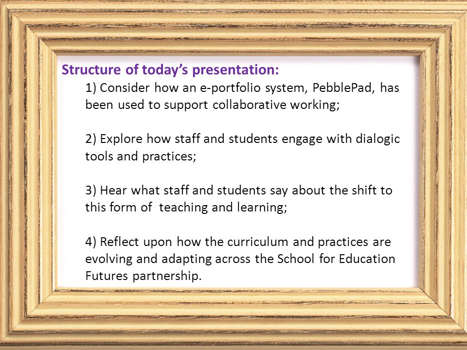 Structure of today's presentation Explore some of the framing/theorising of the work – critical theory, pedagogy and e-learning; Consider e-portfolios as tool and genre; Demonstrate (in part) how tools such as PebblePad, and dialogic pedagogies, can encourage and support critical reflective practice in our learners/colleagues.