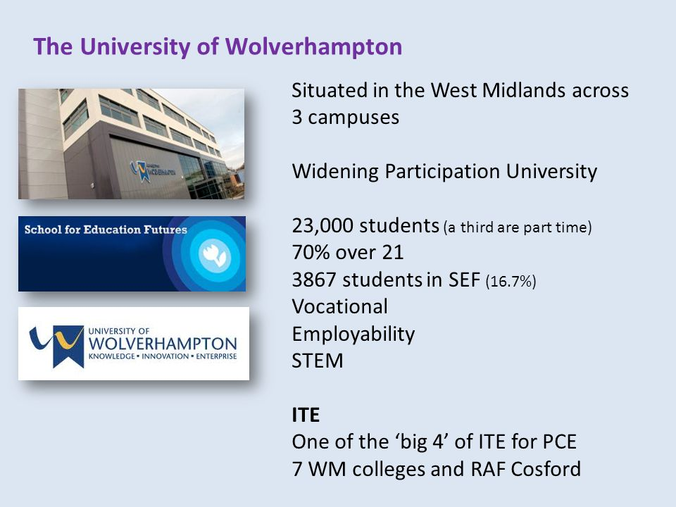 The University of Wolverhampton Situated in the West Midlands across 3 campuses Widening Participation University 23,000 students (a third are part time) 70% over 21 3867 students in SEF (16.7%) Vocational Employability STEM ITE One of the 'big 4' of ITE for PCE 7 WM colleges and RAF Cosford