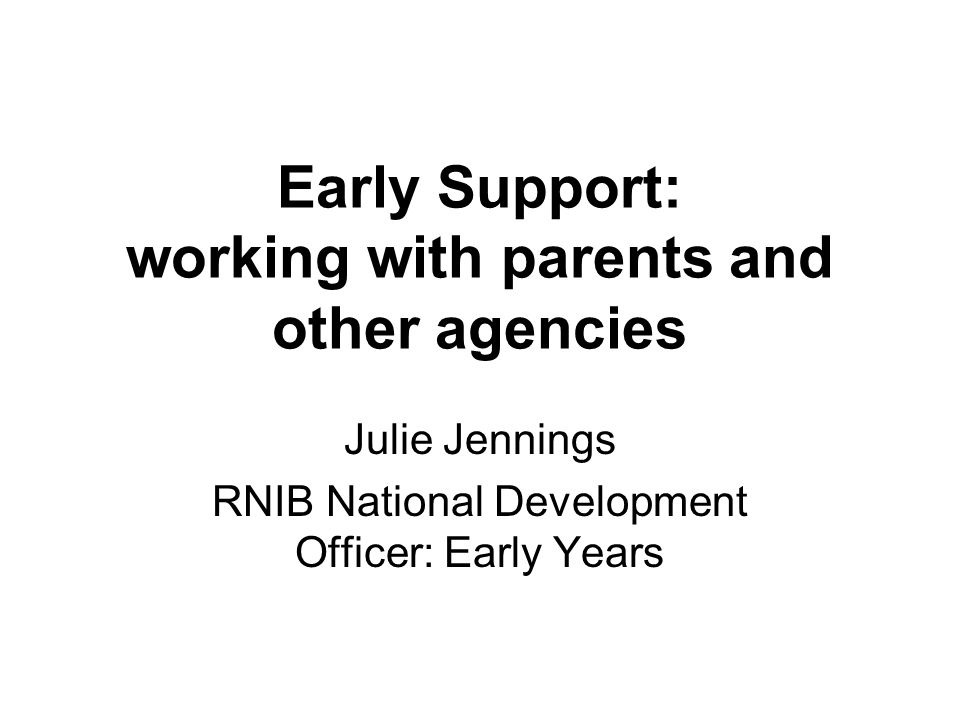 Early Support: working with parents and other agencies Julie Jennings RNIB National Development Officer: Early Years