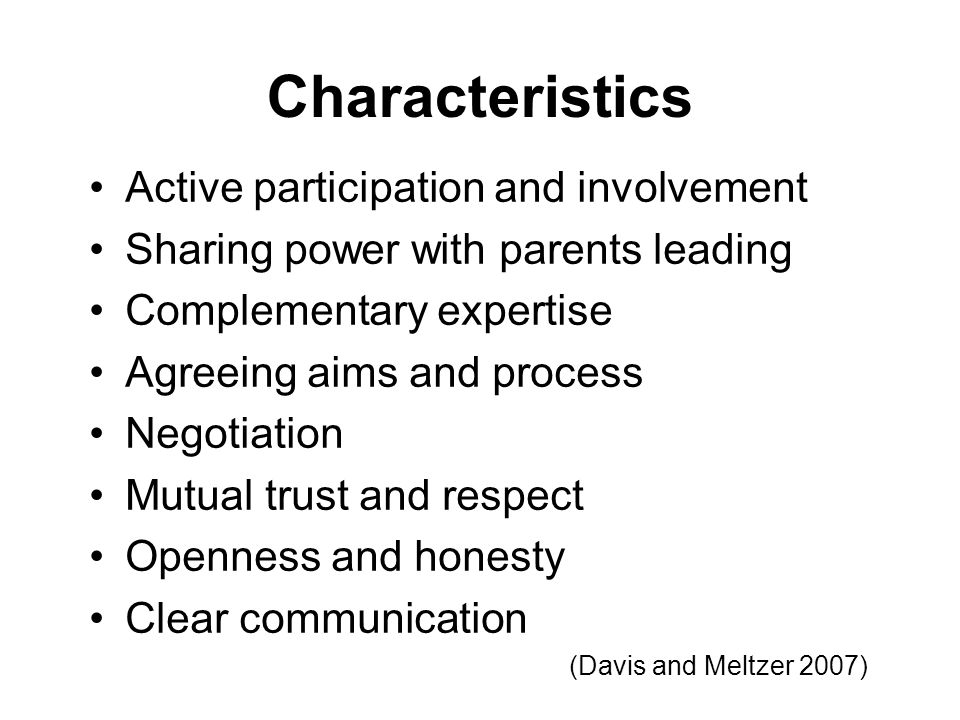 Characteristics Active participation and involvement Sharing power with parents leading Complementary expertise Agreeing aims and process Negotiation Mutual trust and respect Openness and honesty Clear communication (Davis and Meltzer 2007)