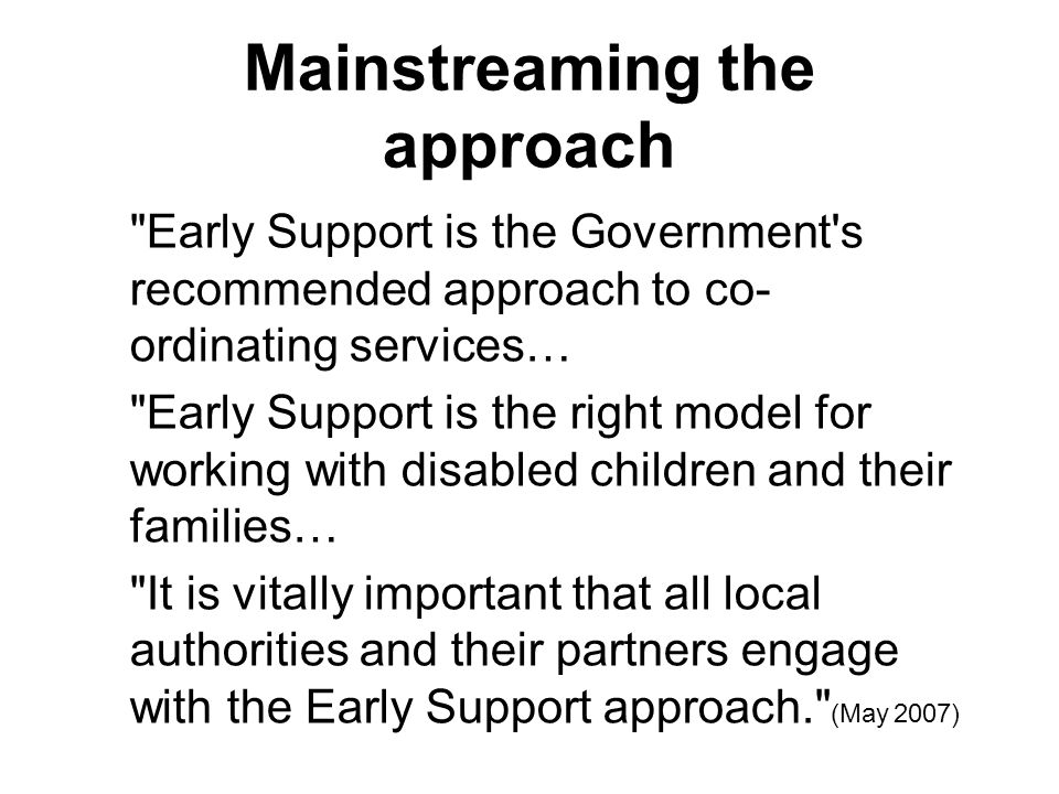 Mainstreaming the approach Early Support is the Government s recommended approach to co- ordinating services… Early Support is the right model for working with disabled children and their families… It is vitally important that all local authorities and their partners engage with the Early Support approach. (May 2007)