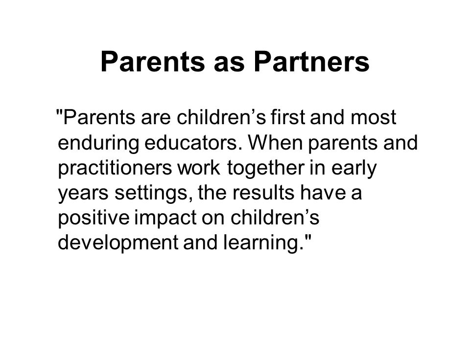 Parents as Partners Parents are children's first and most enduring educators.