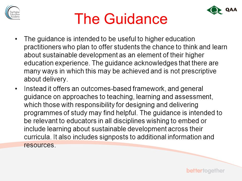 The Guidance The guidance is intended to be useful to higher education practitioners who plan to offer students the chance to think and learn about sustainable development as an element of their higher education experience.