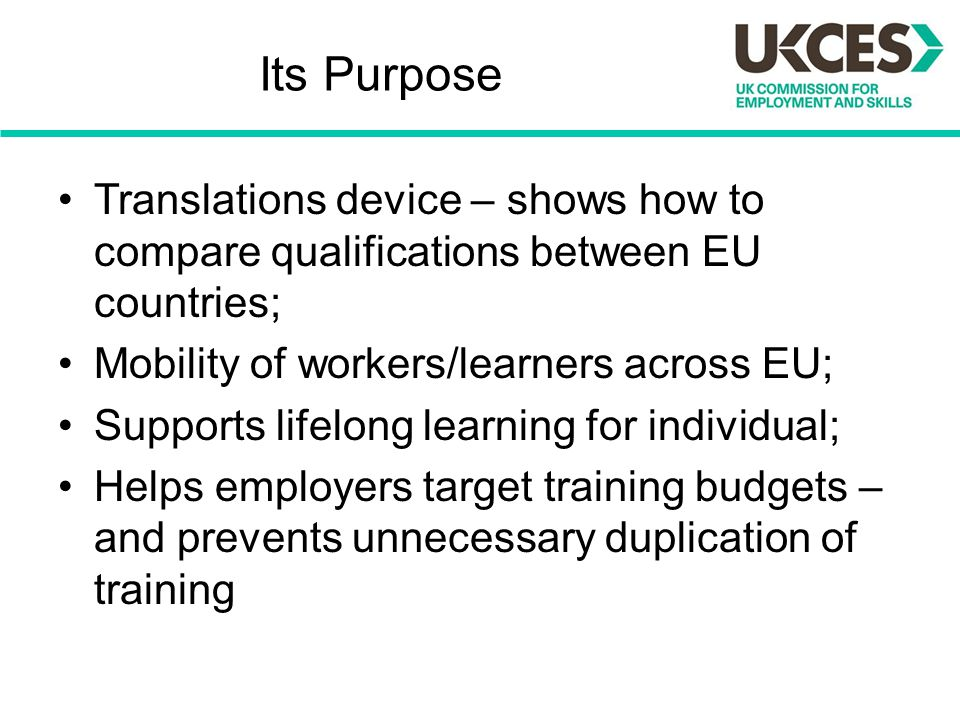 Its Purpose Translations device – shows how to compare qualifications between EU countries; Mobility of workers/learners across EU; Supports lifelong learning for individual; Helps employers target training budgets – and prevents unnecessary duplication of training