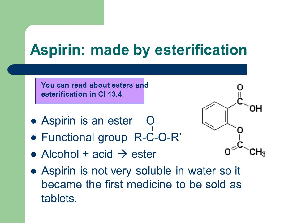 Aspirin: made by esterification Aspirin is an ester O Functional group R-C-O-R' Alcohol + acid  ester Aspirin is not very soluble in water so it became the first medicine to be sold as tablets.