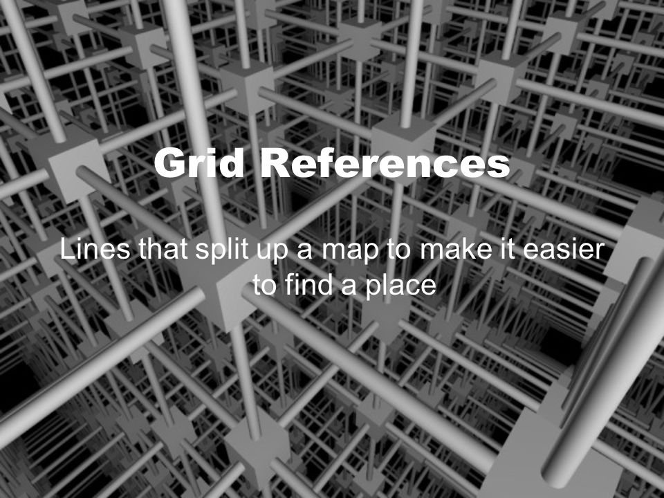 Grid References Lines that split up a map to make it easier to find a place