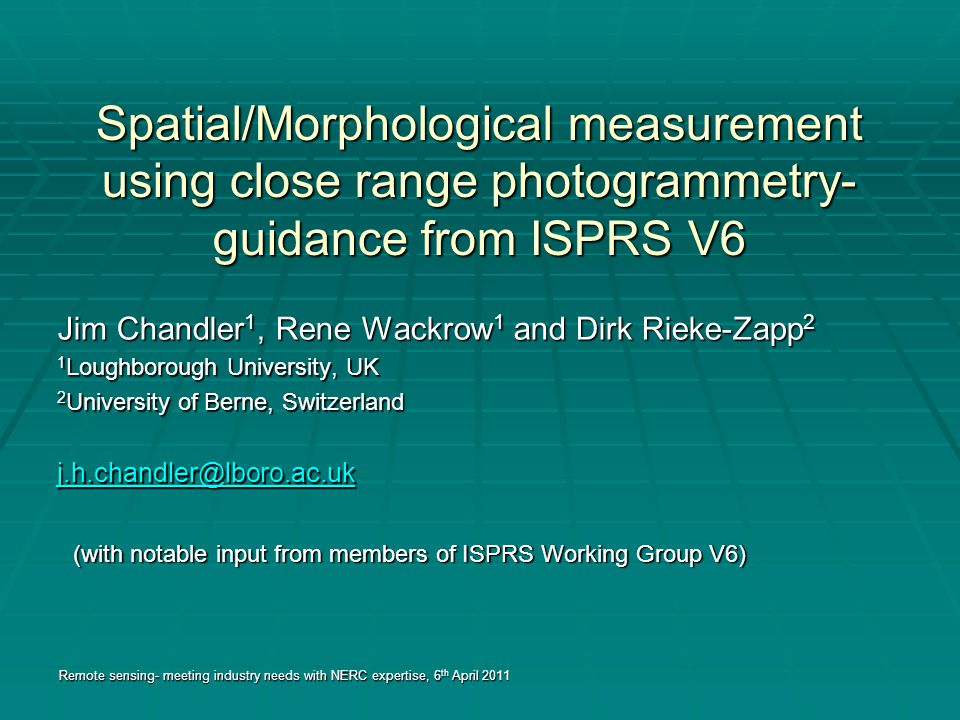 Spatial/Morphological measurement using close range photogrammetry- guidance from ISPRS V6 Jim Chandler 1, Rene Wackrow 1 and Dirk Rieke-Zapp 2 1 Loughborough University, UK 2 University of Berne, Switzerland j.h.chandler@lboro.ac.uk Remote sensing- meeting industry needs with NERC expertise, 6 th April 2011 (with notable input from members of ISPRS Working Group V6)