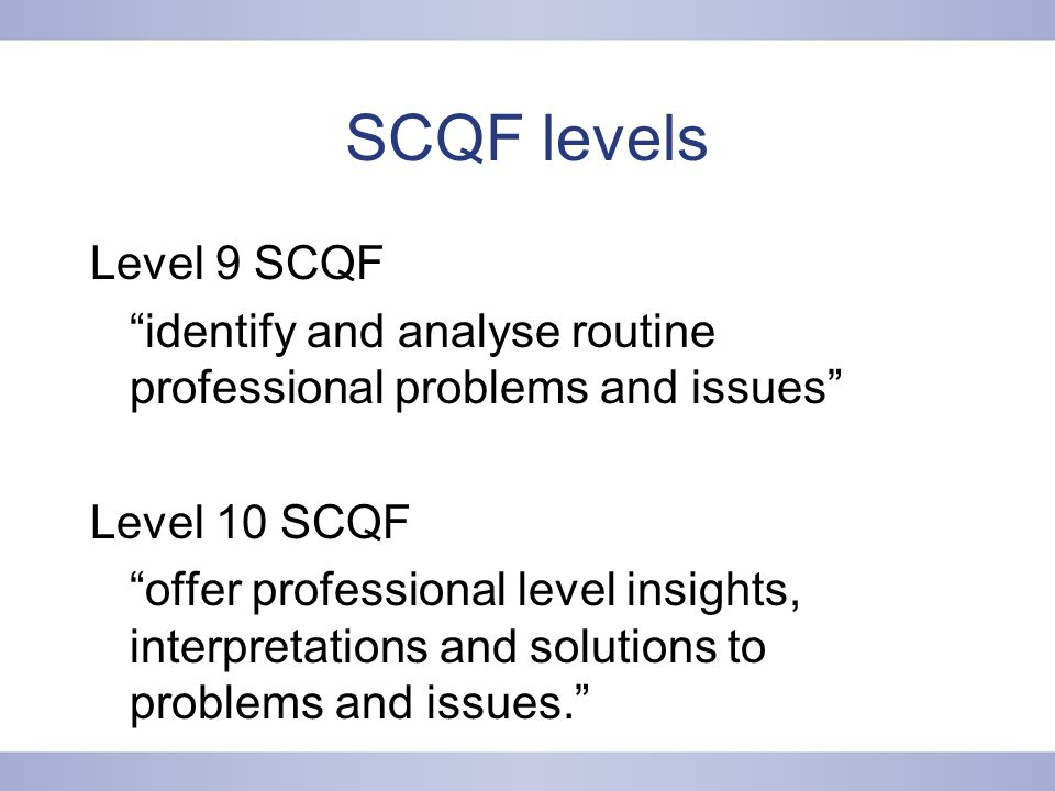 SCQF levels Level 9 SCQF identify and analyse routine professional problems and issues Level 10 SCQF offer professional level insights, interpretations and solutions to problems and issues.