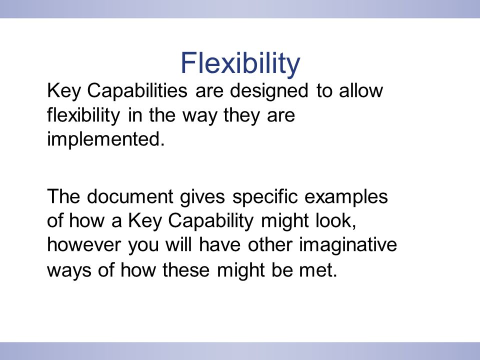 Flexibility Key Capabilities are designed to allow flexibility in the way they are implemented.