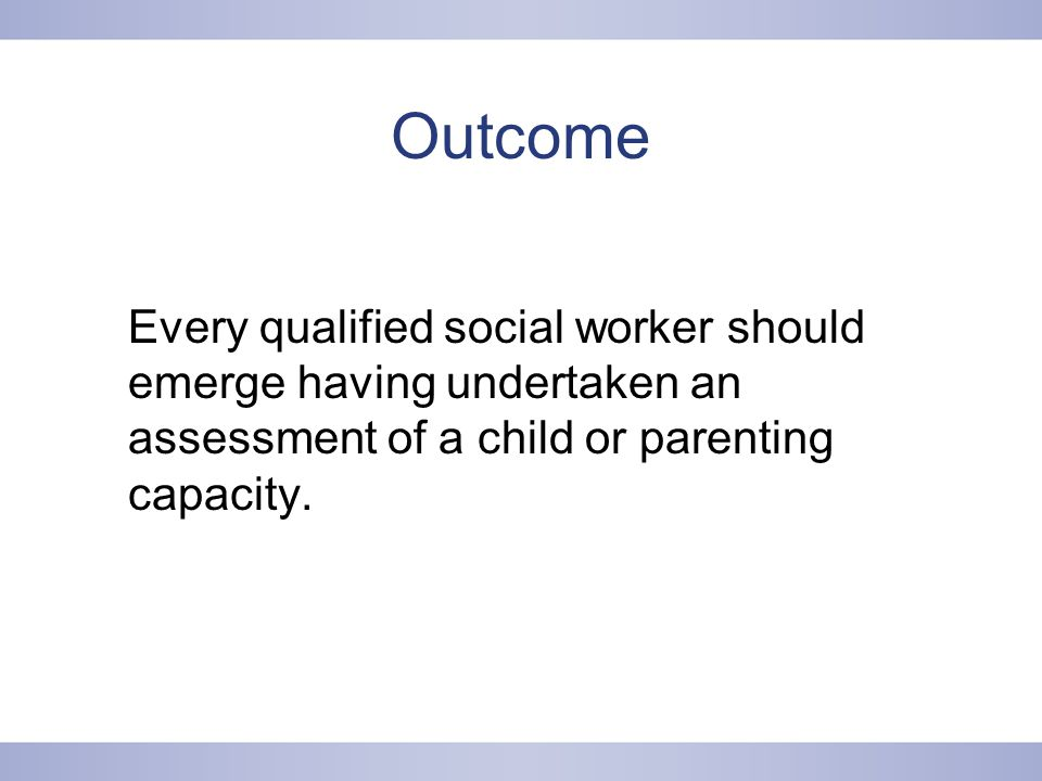 Outcome Every qualified social worker should emerge having undertaken an assessment of a child or parenting capacity.