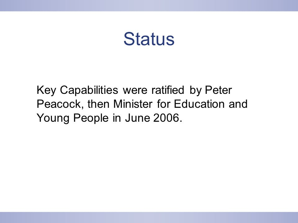 Status Key Capabilities were ratified by Peter Peacock, then Minister for Education and Young People in June 2006.