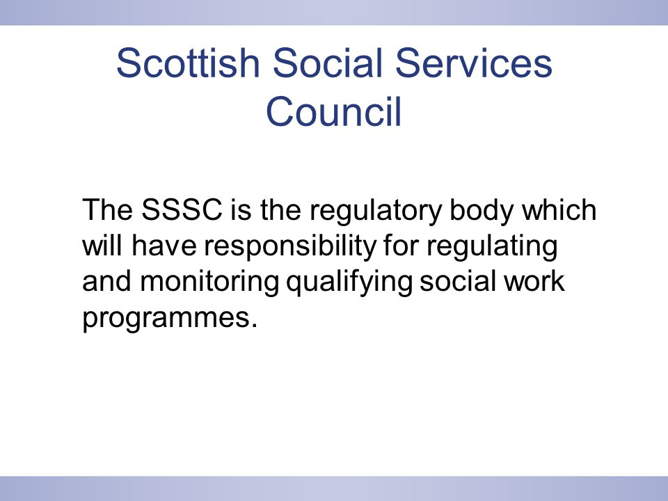 Scottish Social Services Council The SSSC is the regulatory body which will have responsibility for regulating and monitoring qualifying social work programmes.