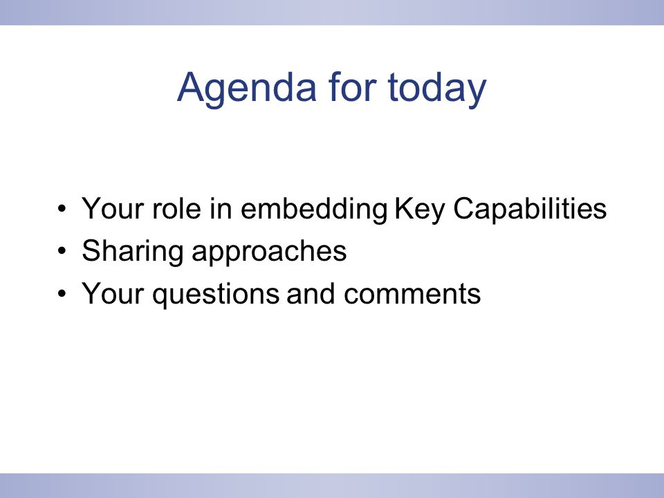 Agenda for today Your role in embedding Key Capabilities Sharing approaches Your questions and comments