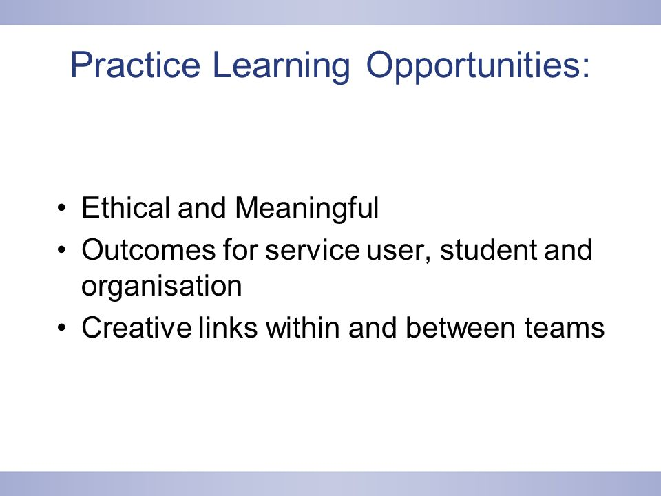 Practice Learning Opportunities: Ethical and Meaningful Outcomes for service user, student and organisation Creative links within and between teams